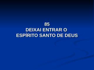 85 - Deixai entrar o Espírito Santo de Deus.pps